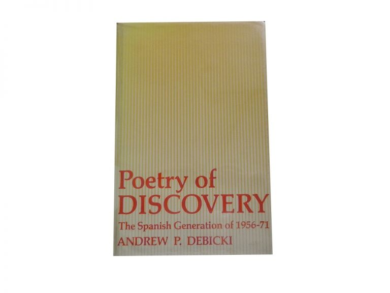 Poetry of Discovery; the Spanish Generation of 1956-71. Andrew P. Debicki.
