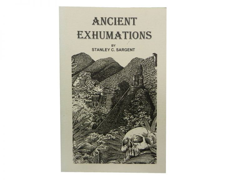 Ancient Exhumations. Stanley C. Sargent.