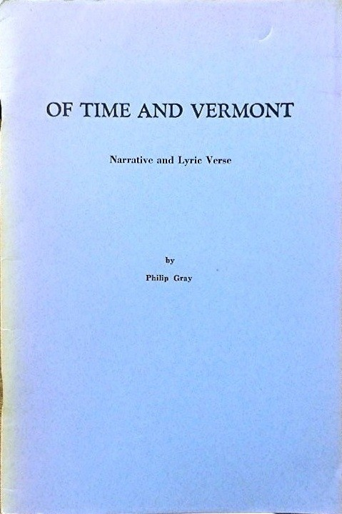 Of Time and Vermont: Narrative and Lyric Verse. Philip Gray.