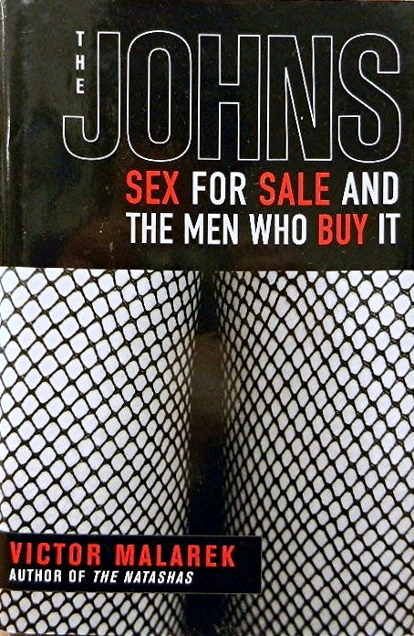 The Johns:; Sex for Sale and the Men Who Buy It. Victor Malarek.
