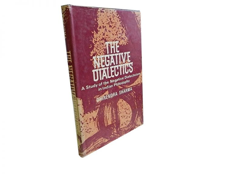 The Negative Dialectics:; A Study of the Negative Dialecticism in Indian Philosophy. Dhirendra Sharma.