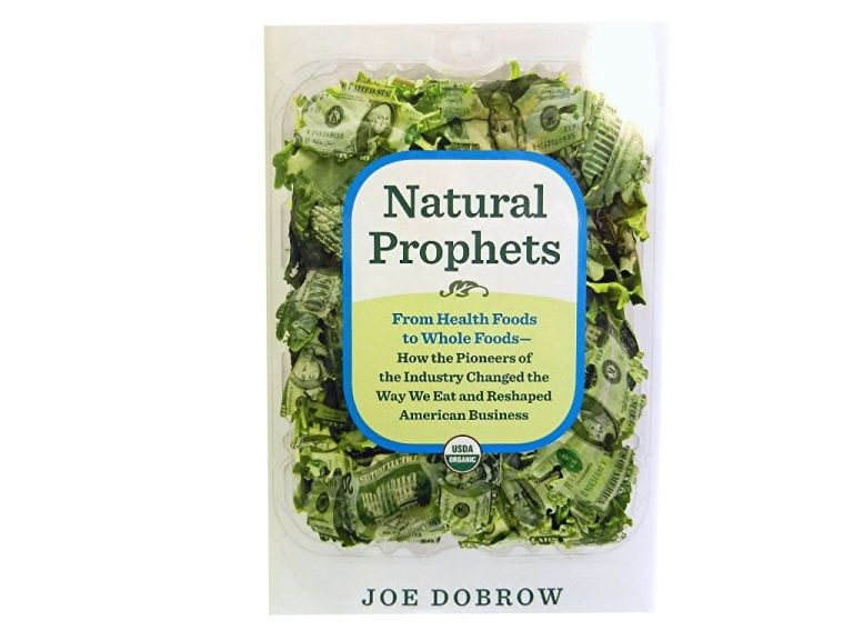 Natural Prophets:; From Health Foods to Whole Foods - How the Pioneers of the Industry Changed the Way We Eat and Reshaped American Business. Joe Dobrow.