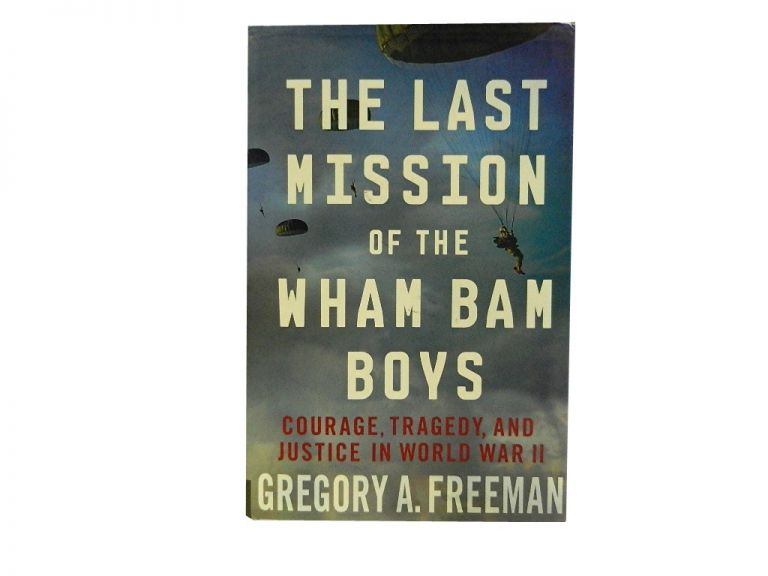 The Last Mission of the Wham Bam Boys:; COurage, Tragedy, and Justice In World War II. Gregory Freeman.