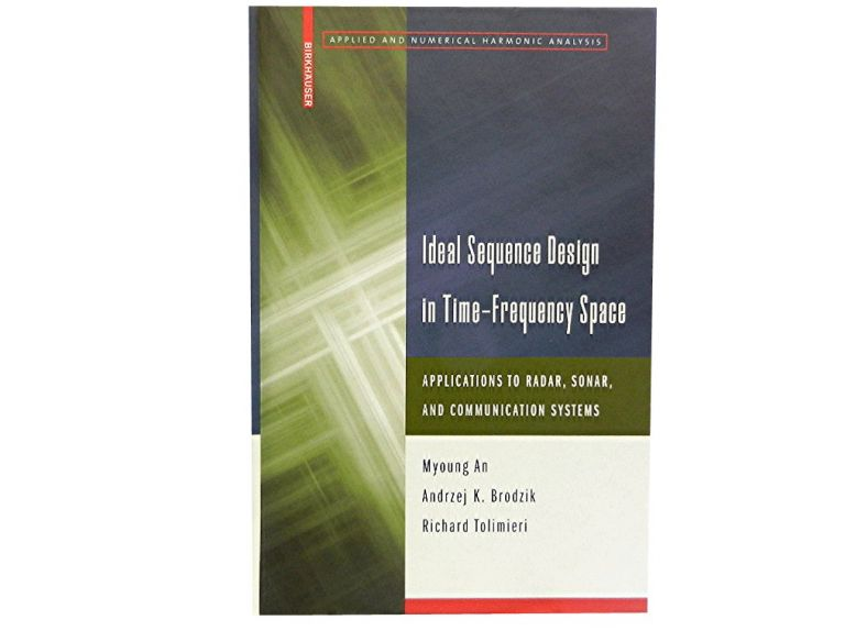 Ideal Sequence Design in Time-Frequency Space:; Applications to Radar, Sonar, and Communication Systems. Myoung An, Andrzej K. Brodzik, Richard Tolimieri.