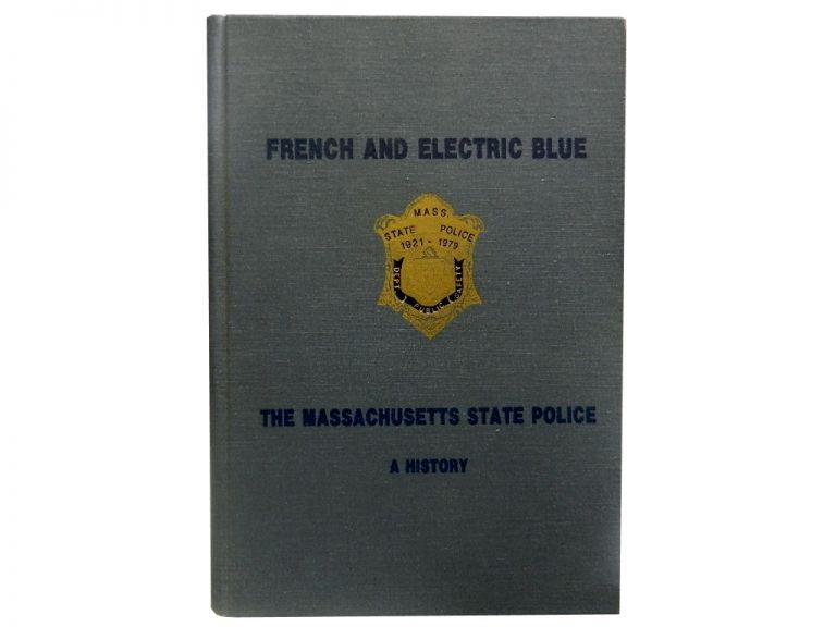 French and Electric Blue:; The Massachusetts State Police. William F. Powers.