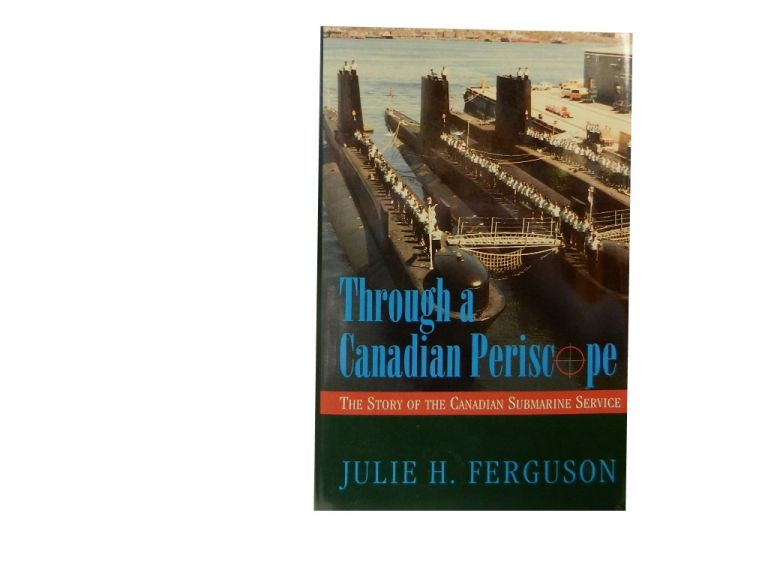 Through A Canadian Periscope:; The Story of the Canadian Submarine Service. Julie H. Ferguson.