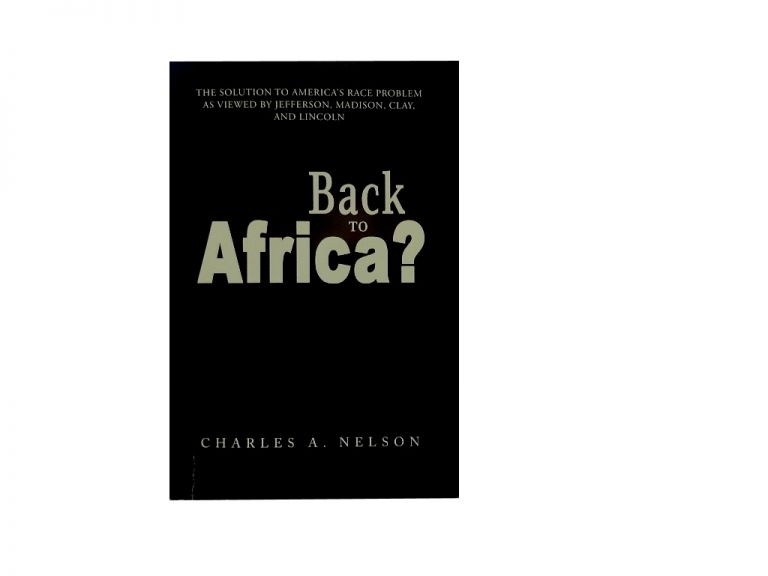 Back To Africa?:; The Solution To America's Race Problem As Viewed By Jefferson, Madison, Clay, and Lincoln. Charles A. Nelson.