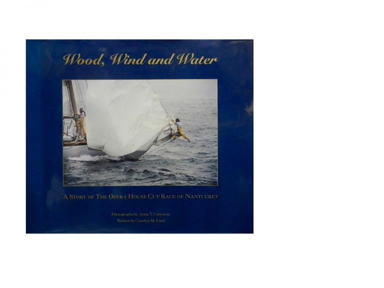 Wood, Wind and Water:; A Story of The Opera House Cup Race of Nantucket. Carolyn M. Ford, Anne T. Converse, photos.