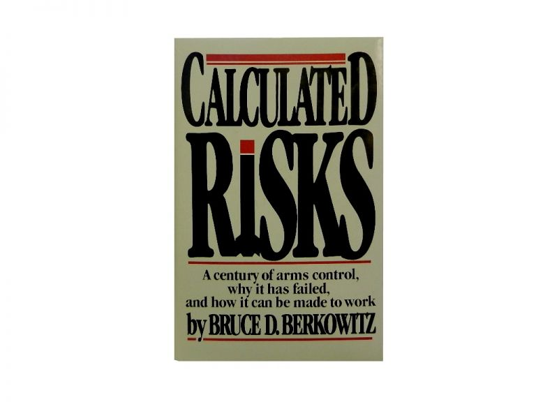Calculated Risks:; A Century of Arms Control, Why It Has Failed, and How It Can Be Made to Work. Bruce D. Berkowitz.