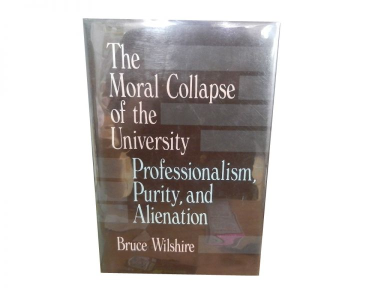 The Moral Collapse of the University: Professionalism, Purity, and Alienation. Bruce Wilshire.