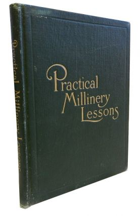 Practical Millinery Lessons:; A Complete Course of Lessons in the Art of Millinery. Julia Bottomley
