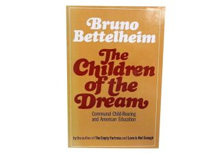 The Children of the Dream:; Communal Child-Rearing and American Education. Bruno Bettelheim