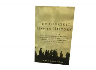 The Greatest Day In History:; How, On The Eleventh Hour of The Eleventh Day of The Eleventh...
