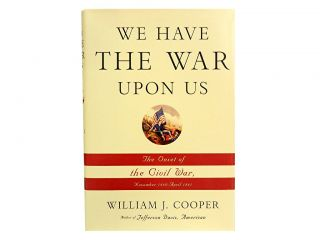 We Have The War Upon Us:; The Onset of the Civil War, November 1860 - April 1861. William J. Cooper