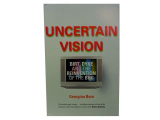 Uncertain Vision:; Birt, Dyke and the Reinvention of the BBC. Georgina Born