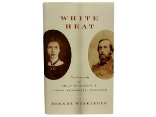 White Heat:; The Friendship of Emily Dickinson and Thomas Wentworth Higginson. Brenda Wineapple