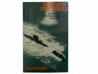 Beneath the Waves:; A History of HM Submarine Losses 1904-1971. A. S. Evans