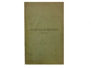 The Hundredth Anniversary of the City of New Haven, 1784 - 1884. Thomas Rutherford Bacon,...