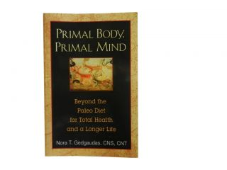 Primal Body, Primal Mind:; Beyond the Paleo Diet for Total Health and a Longer Life. Nora T....