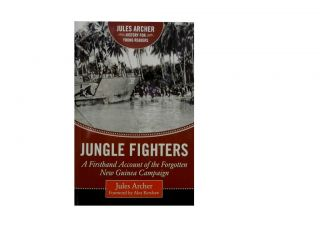 Jungle Fighters:; A Firsthand Account of the Forgotten New Guinea Campaign. Jules Archer, Alex...