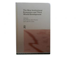The New Institutional Economics and Third World Development. John Harriss, Janet Hunter, Colin M....