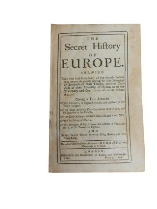 The Secret History of Europe.; Shewing that the late greatness of the French power was never so much owing to the number or goodness of their troops, and the Conduct of their Ministry at Home.....